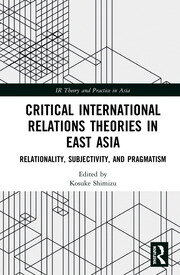 Critical International Relations Theories in East Asia: Relationality, Subjectivity, and Pragmatism