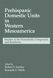 Prehispanic Domestic Units in Western Mesoamerica: Studies of the Household, Compound, and Residence