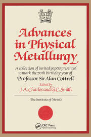 Advances in Physical Metallurgy: A Collection of Invited Papers Presented to Mark the 70th Birthday Year of Professor Sir Alan Cottrell