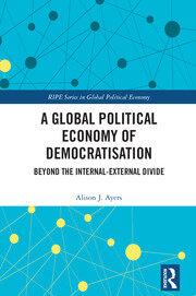 A Global Political Economy of Democratisation: Beyond the Internal-External Divide