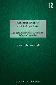Children's Rights and Refugee Law: Conceptualising Children within the Refugee Convention