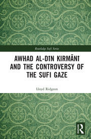 Awhad al-Dīn Kirmānī and the Controversy of the Sufi Gaze