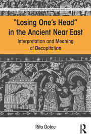 Losing One's Head in the Ancient Near East: Interpretation and Meaning of Decapitation