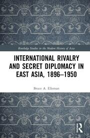 International Rivalry and Secret Diplomacy in East Asia, 1896-1950