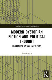 Modern Dystopian Fiction and Political Thought: Narratives of World Politics