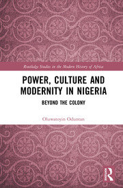 Power, Culture and Modernity in Nigeria: Beyond The Colony