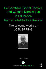 Corporatism, Social Control, and Cultural Domination in Education: From the Radical Right to Globalization: The Selected Works of Joel Spring
