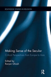 Making Sense of the Secular: Critical Perspectives from Europe to Asia