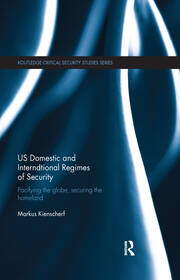 US Domestic and International Regimes of Security: Pacifying the Globe, Securing the Homeland