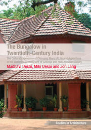 The Bungalow in Twentieth-Century India: The Cultural Expression of Changing Ways of Life and Aspirations in the Domestic Architecture of Colonial and Post-colonial Society