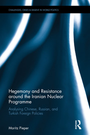Hegemony and Resistance around the Iranian Nuclear Programme: Analysing Chinese, Russian and Turkish Foreign Policies