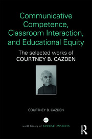Communicative Competence, Classroom Interaction, and Educational Equity: The Selected Works of Courtney B. Cazden