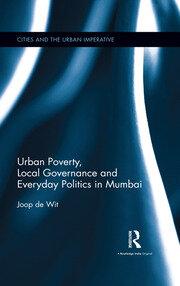 Urban Poverty, Local Governance and Everyday Politics in Mumbai