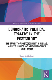 Democratic Political Tragedy in the Postcolony: The Tragedy of Postcoloniality in Michael Manley's Jamaica and Nelson Mandela's South Africa