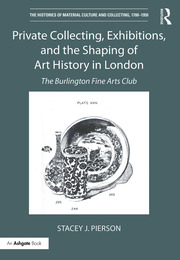 Private Collecting, Exhibitions, and the Shaping of Art History in London: The Burlington Fine Arts Club