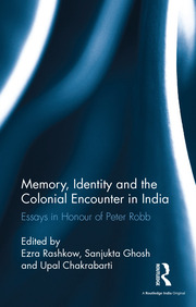Memory, Identity and the Colonial Encounter in India: Essays in Honour of Peter Robb