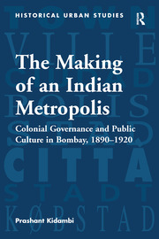The Making of an Indian Metropolis: Colonial Governance and Public Culture in Bombay, 1890-1920