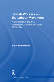 Jewish Workers and the Labour Movement: A Comparative Study of Amsterdam, London and Paris 1870-1914
