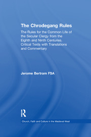 The Chrodegang Rules: The Rules for the Common Life of the Secular Clergy from the Eighth and Ninth Centuries. Critical Texts with Translations and Commentary