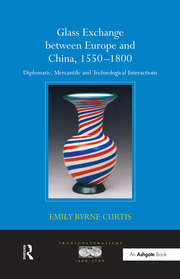 Glass Exchange between Europe and China, 1550–1800: Diplomatic, Mercantile and Technological Interactions