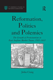 Reformation, Politics and Polemics: The Growth of Protestantism in East Anglian Market Towns, 1500–1610