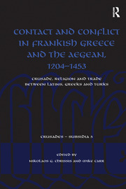 Contact and Conflict in Frankish Greece and the Aegean, 1204-1453: Crusade, Religion and Trade between Latins, Greeks and Turks