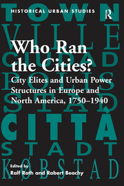 Who Ran the Cities?: City Elites and Urban Power Structures in Europe and North America, 1750–1940