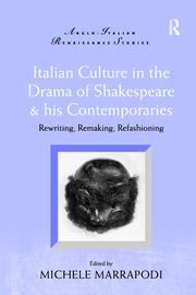 Italian Culture in the Drama of Shakespeare and His Contemporaries: Rewriting, Remaking, Refashioning