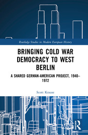 Bringing Cold War Democracy to West Berlin: A Shared German–American Project, 1940–1972