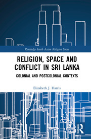 Religion, Space and Conflict in Sri Lanka: Colonial and Postcolonial Contexts