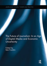 The Future of Journalism: In an Age of Digital Media and Economic Uncertainty