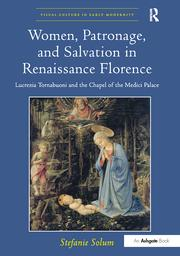 Women, Patronage, and Salvation in Renaissance Florence: Lucrezia Tornabuoni and the Chapel of the Medici Palace