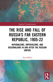 The Rise and Fall of Russia's Far Eastern Republic, 1905–1922: Nationalisms, Imperialisms, and Regionalisms in and after the Russian Empire
