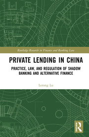 Private Lending in China: Practice, Law, and Regulation of Shadow Banking and Alternative Finance