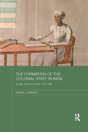 The Formation of the Colonial State in India: Scribes, Paper and Taxes, 1760-1860