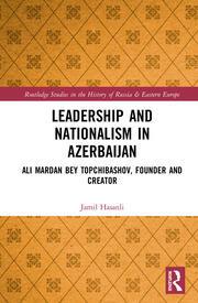 Leadership and Nationalism in Azerbaijan: Ali Mardan bey Topchibashov, Founder and Creator