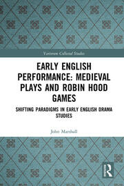 Early English Performance: Medieval Plays and Robin Hood Games: Shifting Paradigms in Early English Drama Studies