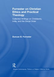 Forrester on Christian Ethics and Practical Theology: Collected Writings on Christianity, India, and the Social Order