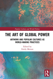 The Art of Global Power: Artwork and Popular Cultures as World-Making Practices
