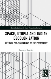 Space, Utopia and Indian Decolonization: Literary Pre-Figurations of the Postcolony