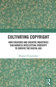 Cultivating Copyright: How Creators and Creative Industries Can Harness Intellectual Property to Survive the Digital Age