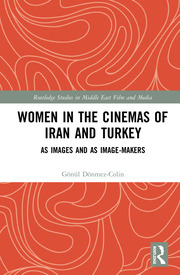 Women in the Cinemas of Iran and Turkey: As Images and as Image-Makers