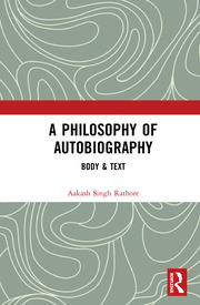 A Philosophy of Autobiography: Body & Text - Rathore - 1st Edition book cover