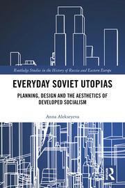 Everyday Soviet Utopias: Planning, Design and the Aesthetics of Developed Socialism