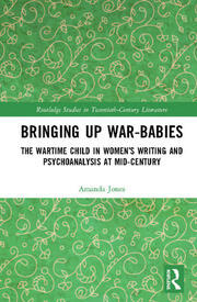 Bringing Up War-Babies: The Wartime Child in Women's Writing and Psychoanalysis at Mid-Century