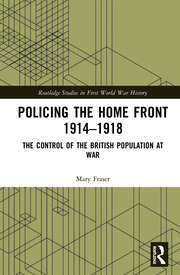 Policing the Home Front 1914-1918: The control of the British population at war