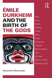 Émile Durkheim and the Birth of the Gods: Clans, Incest, Totems, Phratries, Hordes, Mana, Taboos, Corroborees, Sodalities, Menstrual Blood, Apes, Churingas, Cairns, and Other Mysterious Things