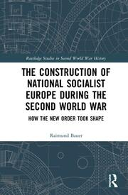 The Construction of a National Socialist Europe during the Second World War: How the New Order Took Shape