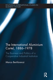 The International Aluminium Cartel: The Business and Politics of a Cooperative Industrial Institution (1886-1978)