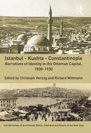 Istanbul - Kushta - Constantinople: Narratives of Identity in the Ottoman Capital, 1830-1930
